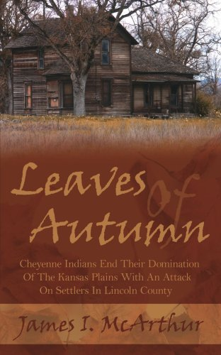 Leaves Of Autumn: Cheyenne Indians End Their Domination Of The Kansas Plains With An Attack On Settlers In Lincoln Count