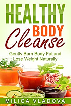 Healthy Body Cleanse: Gently Burn Body Fat and Lose Weight Naturally (The Healthy Detox and Strong Immunity Series Book 1) by [Vladova, Milica]