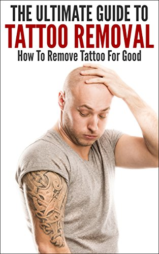 The Ultimate Guide To Tattoo Removal: How To Remove Tattoo For Good (Tattoo, Tattoo Removal, Removing Tattoo, How To Remove Tattoo, Tattoo Clearing) by [K., John]