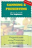 Canning and Preserving for beginners: Easy guide to master canning and preserving in less than 30 minutes: (Include recipes, pressure canning, water bath canning & freezing food preservation)