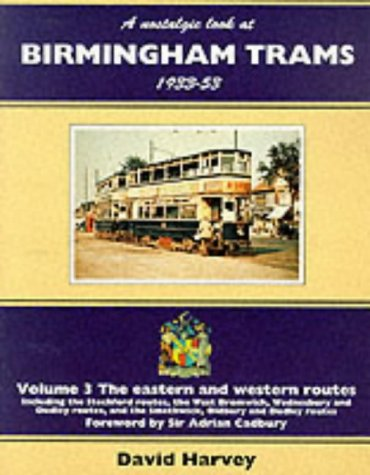 A Nostalgic Look at Birmingham Trams, 1933-53: The Eastern and Western Routes - Including the Stechford Routes, the West Bromwich, Wednesbury and ... the Smethwick, Oldbury and Dudley Routes v. 3