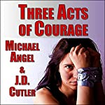Three Acts of Courage: A Three-Story Collection | J. D. Cutler,Michael Angel