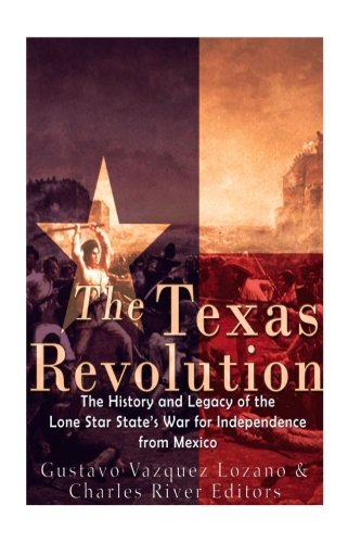 The Texas Revolution: The History and Legacy of the Lone Star State's War for Independence from Mexico