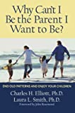 Why Can't I Be the Parent I Want to Be?, Charles H. Elliott and Laura L. Smith, 1572241713