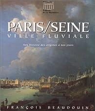 Paris / Seine. Ville fluviale : Son histoire des origines à nos jours par François Beaudouin