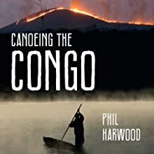 Canoeing The Congo: First Source to Sea Descent of the Congo River Audiobook by Phil Harwood Narrated by Gareth Armstrong