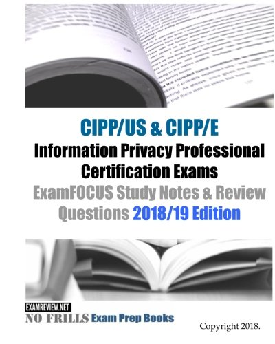CIPP/US & CIPP/E Information Privacy Professional Certification Exams ExamFOCUS Study Notes & Review Questions 2018/19 Edition
