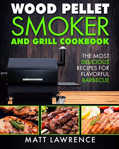 Wood Pellet Smoker and Grill Cookbook: The Most Delicious Recipes for Flavorful Barbecue