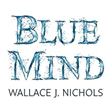 Blue Mind: How Water Makes You Happier, More Connected and Better at What You Do Audiobook by Wallace J. Nichols, Céline Cousteau - foreword Narrated by Wallace J. Nichols