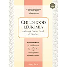 Childhood Leukemia: A Guide for Families, Friends & Caregivers: A Guide for Families, Friends & Caregivers