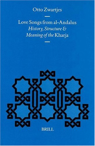 Love Songs from Al-Andalus: History, Structure and Meaning of the Kharja (Medieval Iberian Peninsula) by Brill
