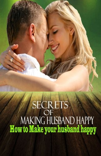 Download Secrets of Making Husband Happy: How to Make your husband happy (Happy Husbands) (Volume 1) PDF