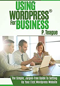 Using Wordpress For Business: The Complete Guide For Beginners: Volume 1 (Stuff Made Simple) by P Teague (2015-07-13)