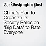 China's Plan to Organize Its Society Relies on 'Big Data' to Rate Everyone | Simon Denyer