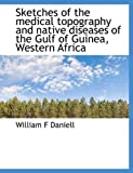Sketches of the Medical Topography and Native Diseases of the Gulf of Guinea, Western Afric, William F. Daniell, 1116186144