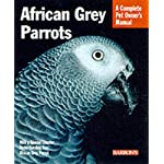 African Grey Parrots: Everything About History, Care, Nutrition, Handling, and Behavior (Complete Pet Owner's Manual)