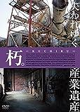朽。 -KUCHIRU- 失われゆく産業遺産 [DVD]