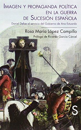 Descargar Libro Imagen Y Propaganda Política En La Guerra De Sucesión Española. Daniel Defoe Al Servicio Del Gobierno De Ana Estuardo Rosa María López Campillo