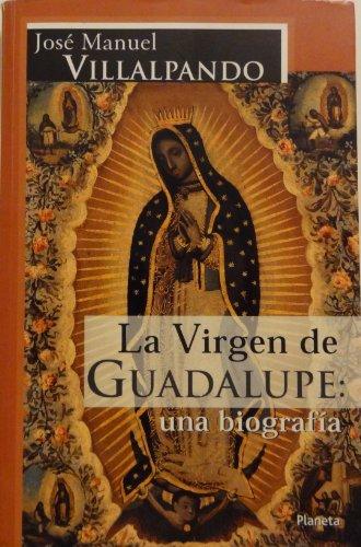 La Virgen De Guadalupe: Una Biografia por Jose Manuel Villalpando