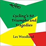 Cycling's 50 Triumphs and Tragedies: The Rise and Fall of Bicycle Racing's Champions | Les Woodland