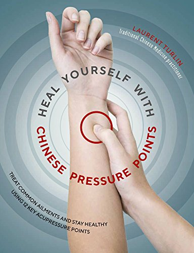 New Heal Yourself with Chinese Pressure Points: Treat Common Ailments and Stay Healthy Using 12 Key Acupressure Points