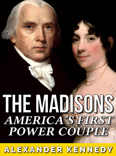 (The Madisons: America's First Power Couple (The True Story of James & Dolley Madison) (Historical Biographies of Famous)