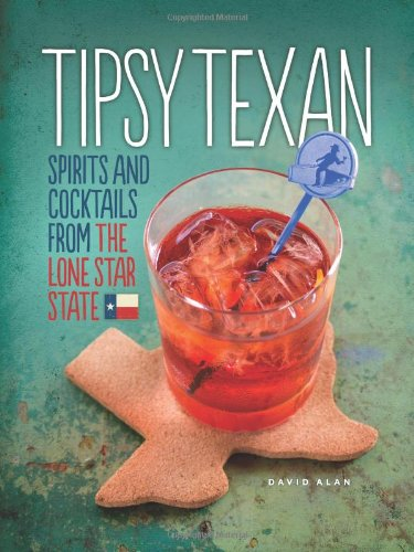 Tipsy Texan: Spirits and Cocktails from the Lone Star State by David Alan