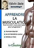 Apprendre la musculation: Tout ce dont vous avez besoin pour progresser ! (French Edition)