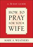 How to Pray for Your Wife, Mark A. Weathers, 1581347863