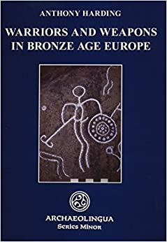 Book Warriors and Weapons in Bronze Age Europe (Archaeolingua Series Minor) by Anthony Harding (2007-12-31)