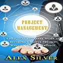 Project Management: A Practical Beginners Guide to Becoming a Master Project Manager with Any Project Audiobook by Alex Silver Narrated by Mike Norgaard