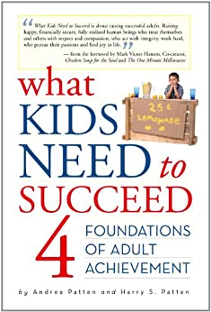 What Kids Need to Succeed: Four Foundations of Adult Achievement by [Patten, Harry S., Patten, Andrea]