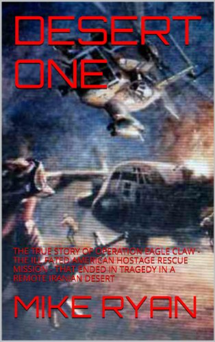 DESERT ONE: THE TRUE STORY OF OPERATION EAGLE CLAW - THE ILL FATED AMERICAN HOSTAGE RESCUE MISSION - THAT ENDED IN TRAGEDY IN A REMOTE IRANIAN DESERT (SECRET OPERATIONS AND MISSIONS Book 1) (Operation Claw Eagle)