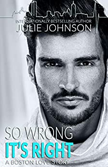 So Wrong It's Right (A Boston Love Story Book 5) by [Johnson, Julie]