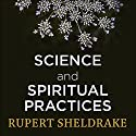 Science and Spiritual Practices: How Hard Science Validates and Improves Prayer and Other Spiritual Practices Audiobook by Rupert Sheldrake Narrated by To Be Announced