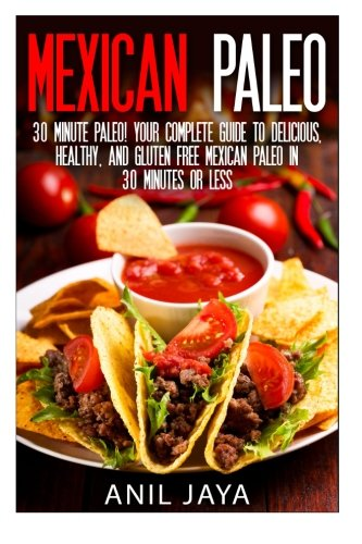 Read Online Mexican Paleo: 30 Minute Paleo! Your Complete Guide to Delicious, Healthy, and Gluten Free Mexican Paleo in 30 Minutes or Less (Paleo - Mexican Paleo - Gluten Free - Primal - Grain Free) PDF