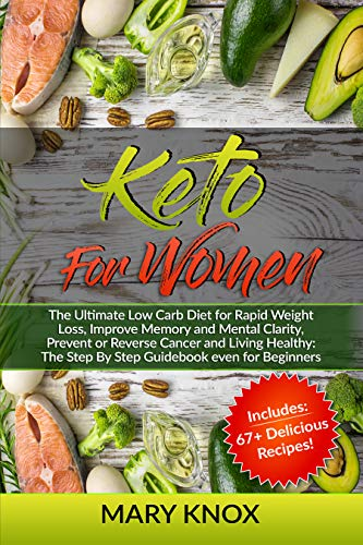 Keto For Women: The Ultimate Low Carb Diet for Rapid Weight Loss, Improve Memory and Mental Clarity, Prevent or Reverse Cancer and Living Healthy: The Step By Step Guidebook even for Beginners
