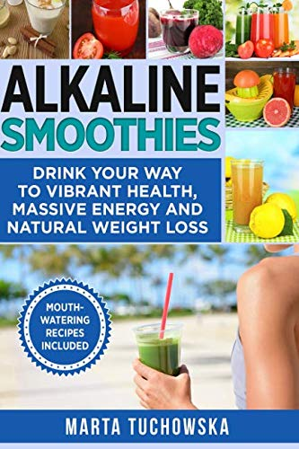 Food Alkaline (Alkaline Smoothies: Drink Your Way to Vibrant Health, Massive Energy and Natural Weight Loss (Alkaline Recipes, Vegetable Smoothie) (Volume 6))