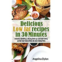 Delicious Low fat recipes in 30 Minutes: Make simple, healthy and satisfying low fat recipes in 30 minutes