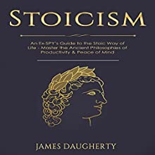 Stoicism: An Ex-SPY's Guide to the Stoic Way of Life - Master the Ancient Philosophies of Productivity & Peace of Mind: Spy Self-Help, Volume 9 Audiobook by James Daugherty Narrated by Spencer Jacobsen