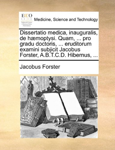Dissertatio medica, inauguralis, de hæmoptysi. Quam, ... pro gradu doctoris, ... eruditorum examini subjicit Jacobus Forster, A.B.T.C.D. Hibernus, ... (Latin Edition) PDF
