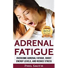Adrenal Fatigue: Overcome Adrenal Fatigue Syndrome, Boost Energy Levels, and Reduce Stress (Adrenal Fatigue Syndrome, Reduce Stress, Adrenal Fatigue Diet, Adrenal Reset Diet Book 1)