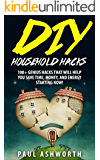 DIY Household Hacks: 100+ Genius Hacks That Will Help You Save Time, Money, and Energy Starting NOW!