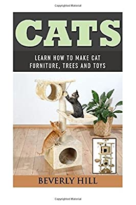 Cats: Learn How To Make Cat Furniture, Trees, And Toys (Cat tree, cat tree condo, cat tree plans, cat tree house, cat tree and tower, cat tree for large cats, cat tree for small cats) by Beverly Hill (2016-03-22)