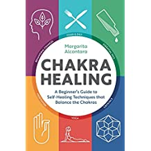 Chakra Healing: A Beginner's Guide to Self-Healing Techniques that Balance the Chakras