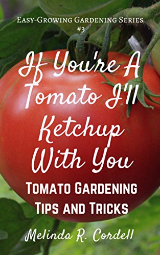 If You're a Tomato I'll Ketchup With You: Tomato Gardening Tips and Tricks (Easy-Growing Gardening Series Book 3) -