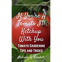 If You're a Tomato I'll Ketchup With You: Tomato Gardening Tips and Tricks (Easy-Growing Gardening Series Book 3)