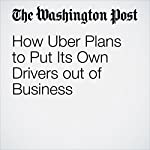 How Uber Plans to Put Its Own Drivers out of Business   Abha Bhattarai