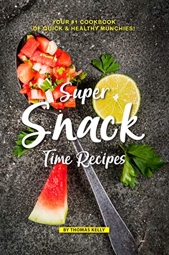 Super Snack Time Recipes: Your #1 Cookbook of Quick Healthy Munchies! by Thomas Kelly