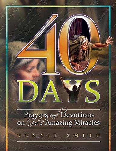 40 Days: Prayers and Devotions on God's Amazing Miracles Book 7 (40 Days Prayer And Devotions Dennis Smith)